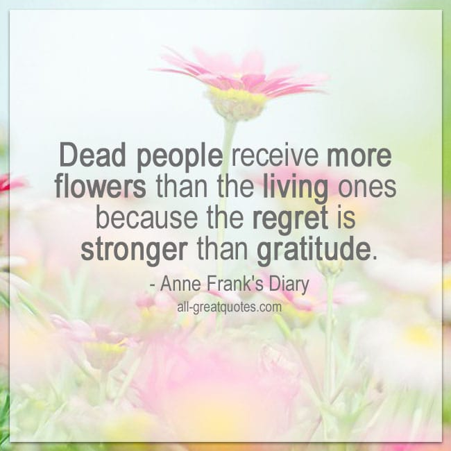 Dead people receive more flowers than the living ones | Gratitude regret quotes