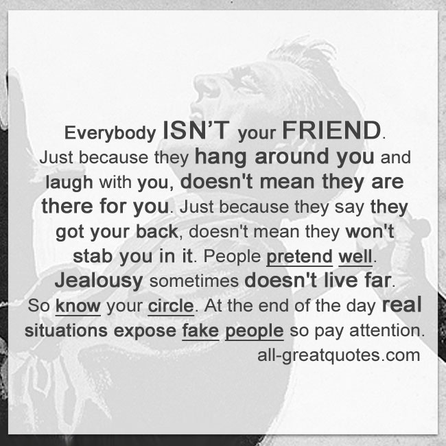 Everybody isn't your friend. Just because they hang around you