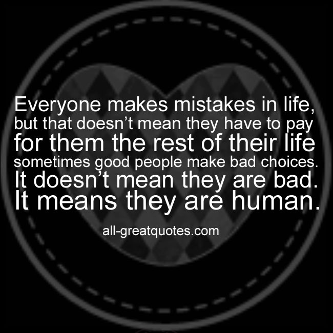 Everyone makes mistakes in life, but that doesn't mean they have to pay for them the rest of their life sometimes good people make bad choices. It doesn't mean they are bad. It means they are human.