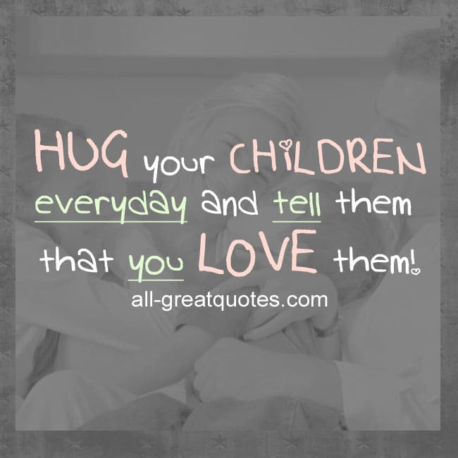 Love Your Children Quotes Extraordinary Hug Your Children Everyday And Tell Them That You Love Them  Quotes