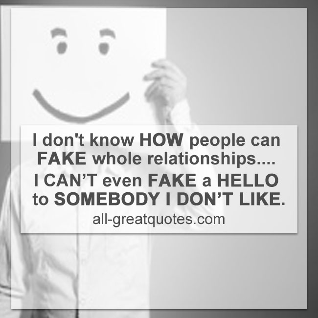 I don't know HOW people can FAKE whole relationships.... I CAN'T even FAKE a HELLO to SOMEBODY I DON'T LIKE.