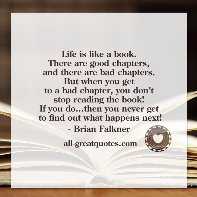 Life is like a book. There are good chapters, and there are bad