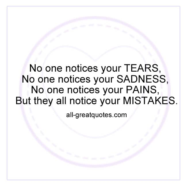 No one notices your TEARS, No one notices your SADNESS, No one notices your PAINS, but they all notice your MISTAKES.