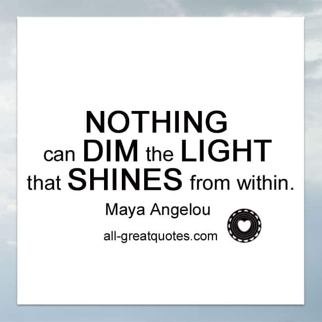 Nothing can dim the light that shines from within - Maya Angelou