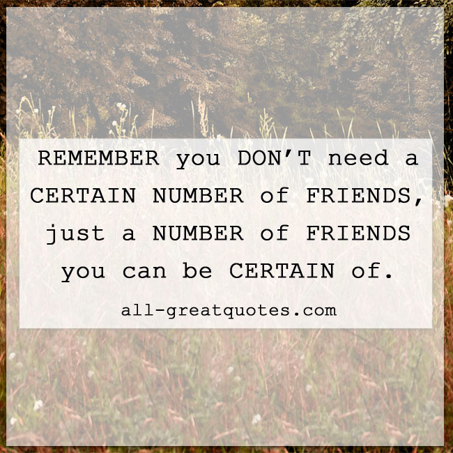 Remember you don't need a certain number of friends, just a number of friends you can be certain of.
