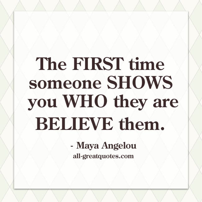 The-first-time-someone-shows-you-who-they-are,-believe-them-Maya-Angelou