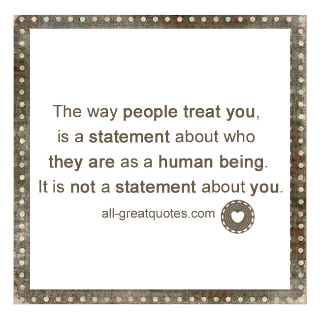 The-way-people-treat-you,-is-a-statement-about-who-they-are-as-a-human-being.-It-is-not-a-statement-about-you.