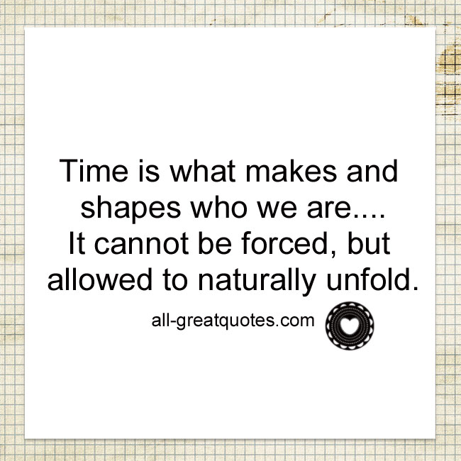 Time is what makes and shapes who we are. it cannot be forced, but allowed to naturally unfold.