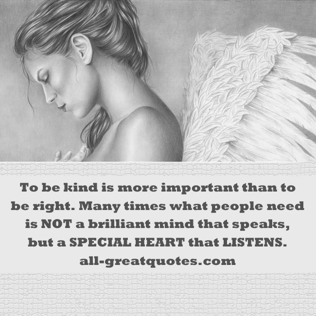 To be kind is more important than to be right. Many times what people need is NOT a brilliant mind that speaks, but a SPECIAL HEART that LISTENS.