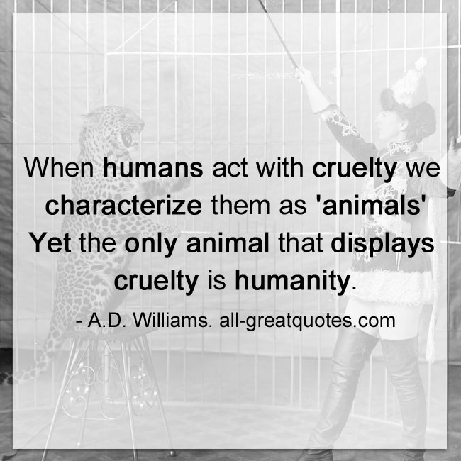 When humans act with cruelty we characterize them as 'animals', yet the only animal that displays cruelty is humanity. - A.D. Williams.