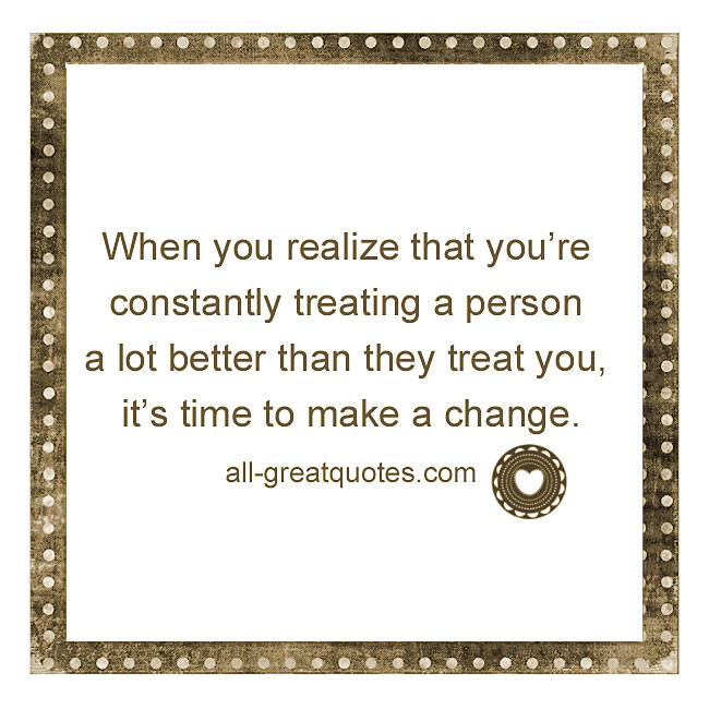 When you realize that you're constantly treating a person a lot better than they treat you, it's time to make a change.