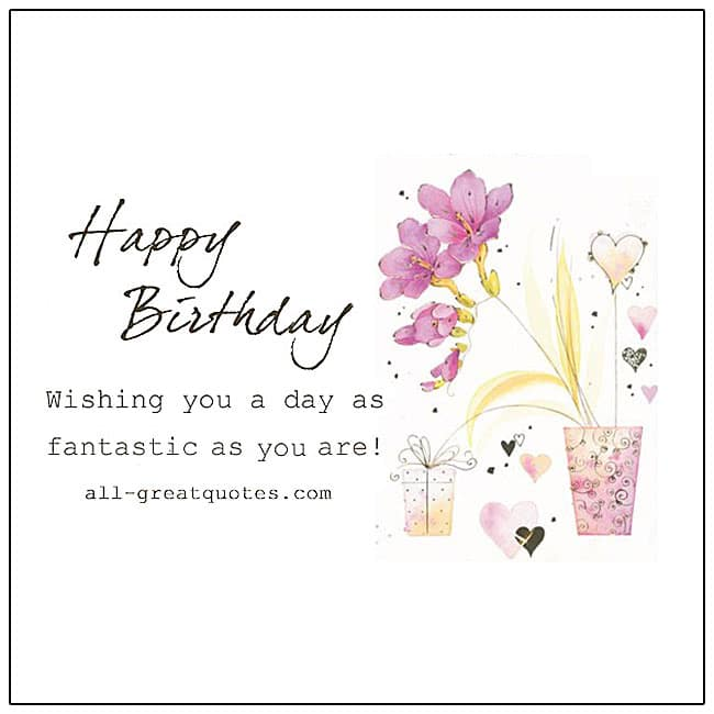 Happy Birthday Wishing you a day, as fantastic as you are!