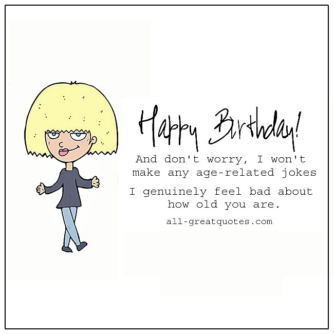 Happy Birthday U2013 And Donu0027t Worry, I Wonu0027t Make Any Age Related Jokes. I  Genuinely Feel Bad About How Old You Are. U2013 Quotes Birthday Card For  Facebook