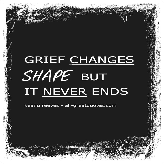 Grief Changes Shape But It Never Ends. Keanu Reeves Grief Quotes