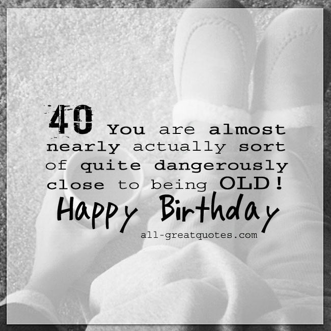 40 You Are Almost Nearly Actually Sort Of Quite Dangerously Close To Being Old Happy 40th Birthday Share Free Age Related Cards On Facebook