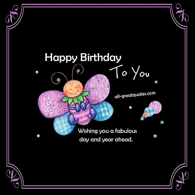 Happy Birthday To You Wishing you a fabulous day and year ahead