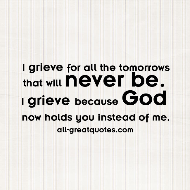 I grieve for all the tomorrows that will never be | Grief Loss Quotes