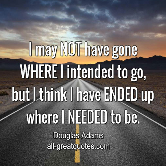 I may NOT have gone WHERE I intended to go but | Life Quotes