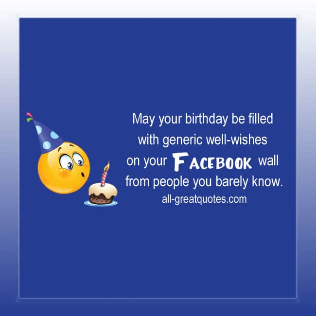 May your birthday be filled with generic well-wishes on your Facebook wall from people you barely know