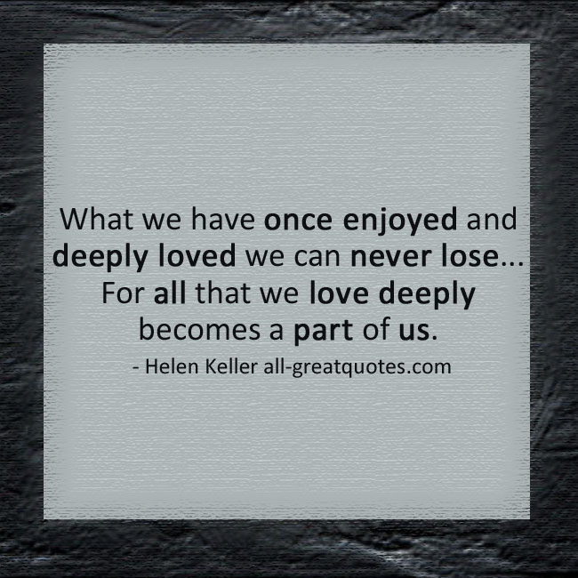 What we have once enjoyed and deeply loved we can never lose | Grief Loss Quotes