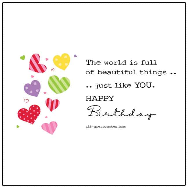 Happy Birthday The world is full of beautiful things just like you Birthday Card Quote