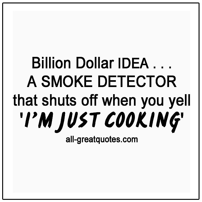 A smoke detector that shuts off when you yell. Funny Quotes