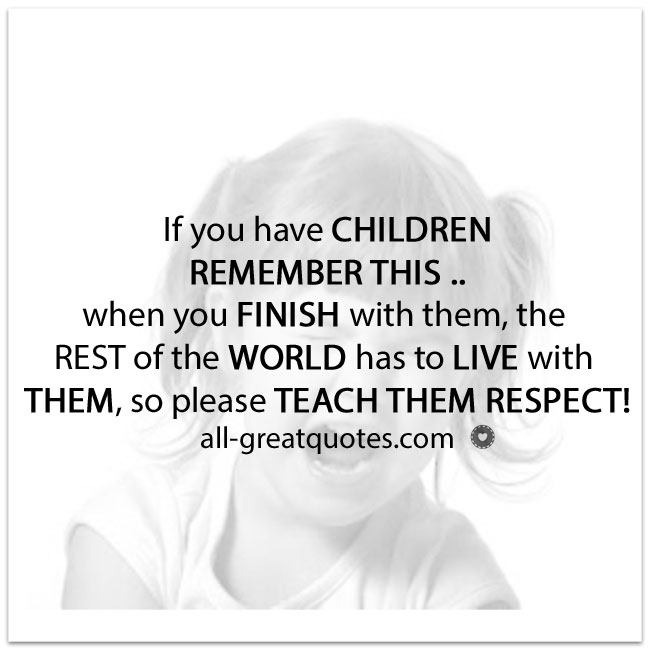 If you have CHILDREN REMEMBER THIS | Respect Quotes