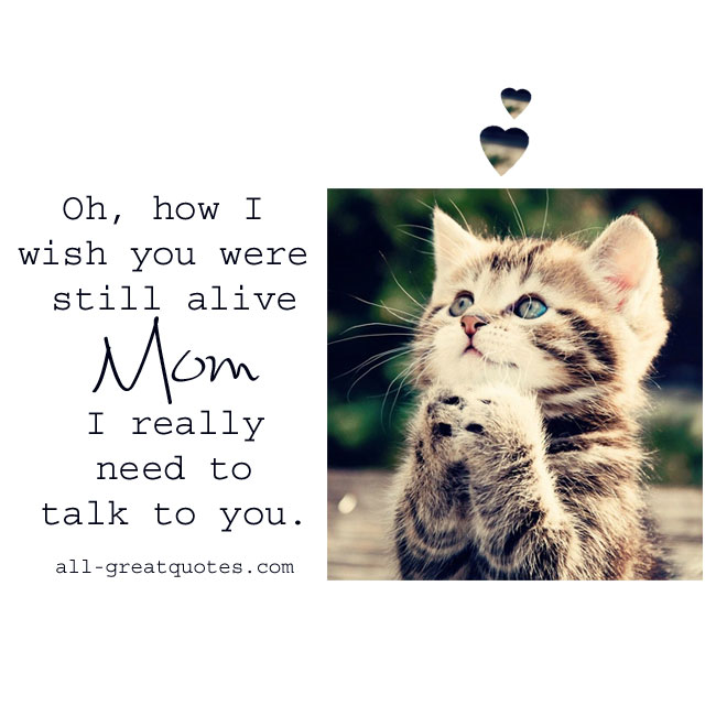 Oh, how I wish you were still alive Mom I really need to talk to you.