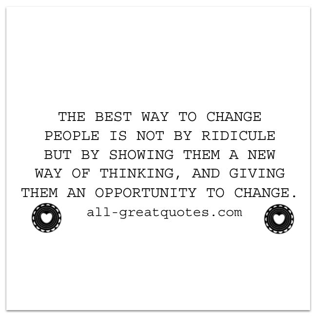 The BEST way to CHANGE PEOPLE is not by ridicule   Change Quotes