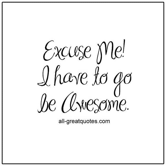 Excuse Me! I have to go be Awesome. Funny picture quotes.