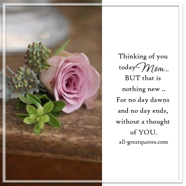 Thinking of you today Mom, but that is nothing new. For no day dawns and no day ends, without a thought of You