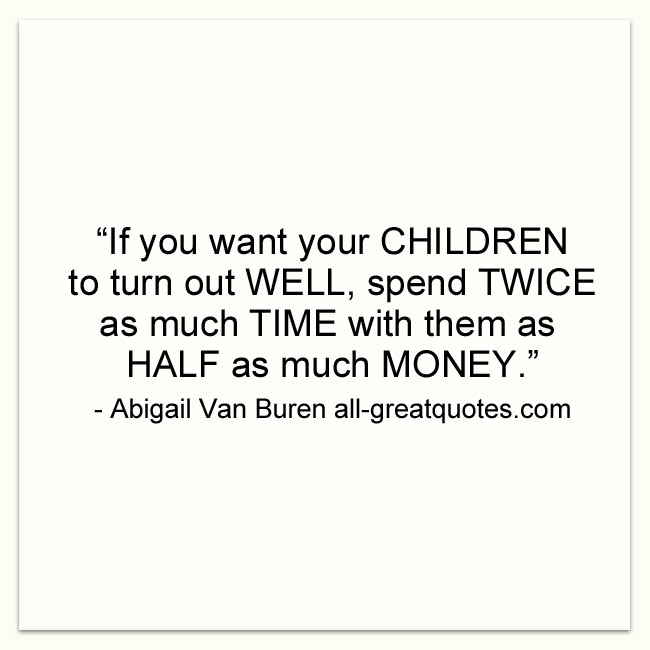 """If you want your children to turn out well, spend twice as much time with them as half as much money."" – Abigail Van Buren"
