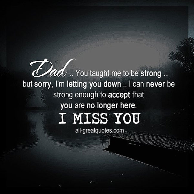 Dad, you taught me to be strong. Dad, I miss you so much. Dad grief quote