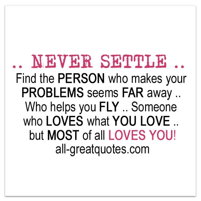 NEVER SETTLE - find the person who makes your problems seems far away