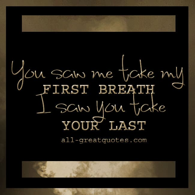 You saw ME take my FIRST breath, I saw YOU take your LAST. | Grief Loss Quotes