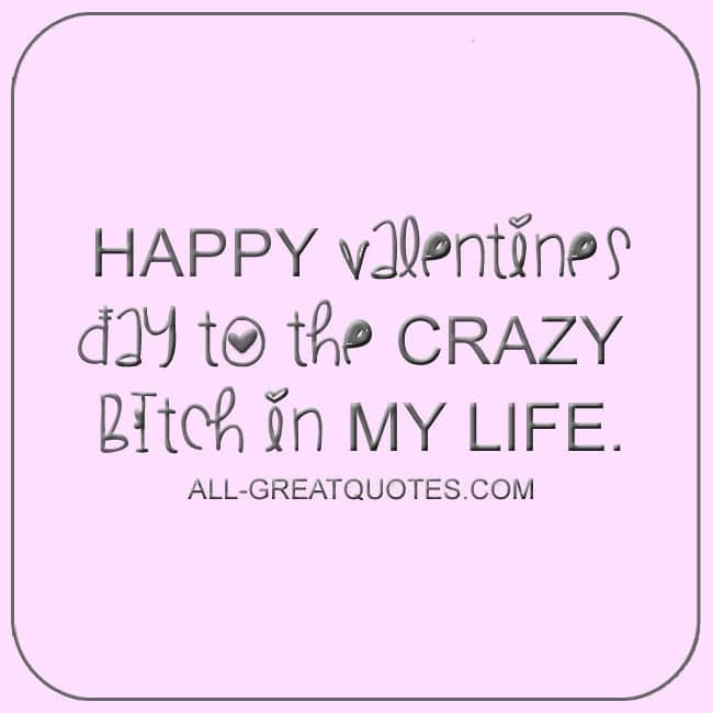 Happy Valentine's Day To The Crazy Bitch In My Life