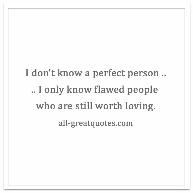 I-don't-know-a-perfect-person-I-only-know-flawed-people-who-are-still-worth-loving.