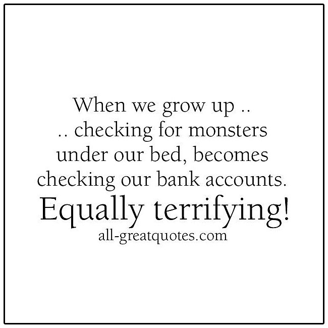 When we grow up checking for monsters under our bed becomes checking our bank accounts Equally terrifying