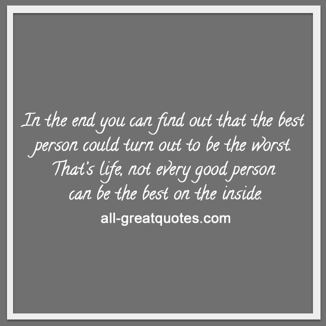 in the end you can find out that the best person could turn out to be the worst. That's life, not every good person can be the best on the inside.