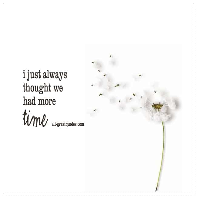 I Just Always Thought We Had More Time Grief Loss Quotes