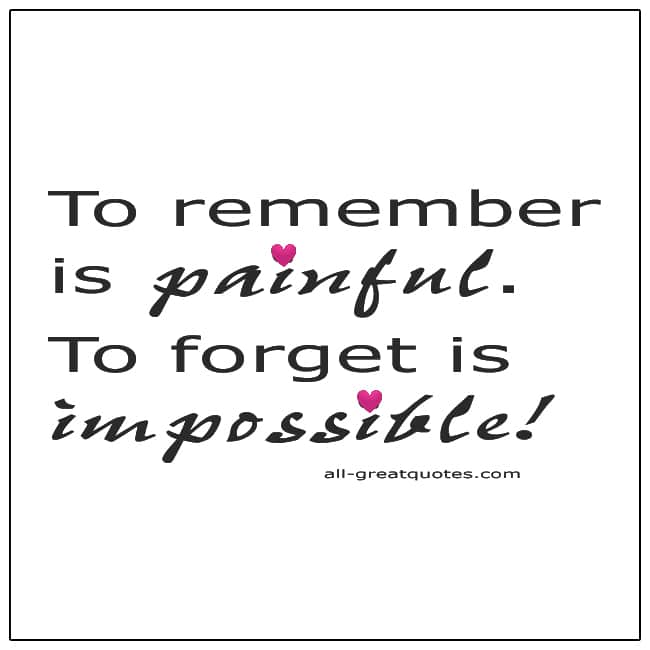 To Remember Is Painful To forget Is Impossible Grief Quotes
