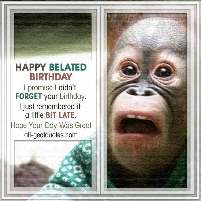 happy_belated_birthday_i_promise_i_didnt_forget_your_birthday