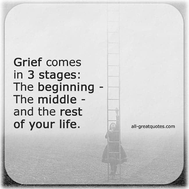 Grief comes in 3 stages The beginning The middle And the rest of your life