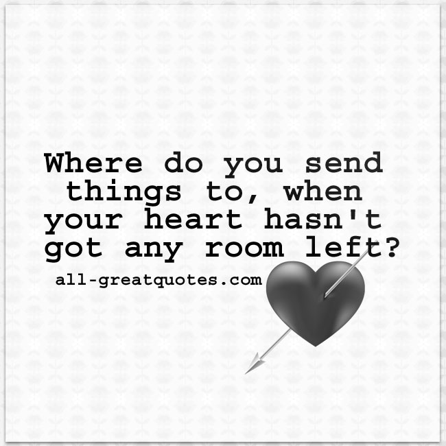 Where do you send things to when your heart hasn't got any room left? | all-greatquotes.com