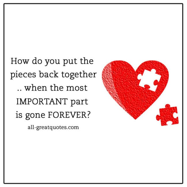 How do you put the pieces back together when the most IMPORTANT part is gone FOREVER.