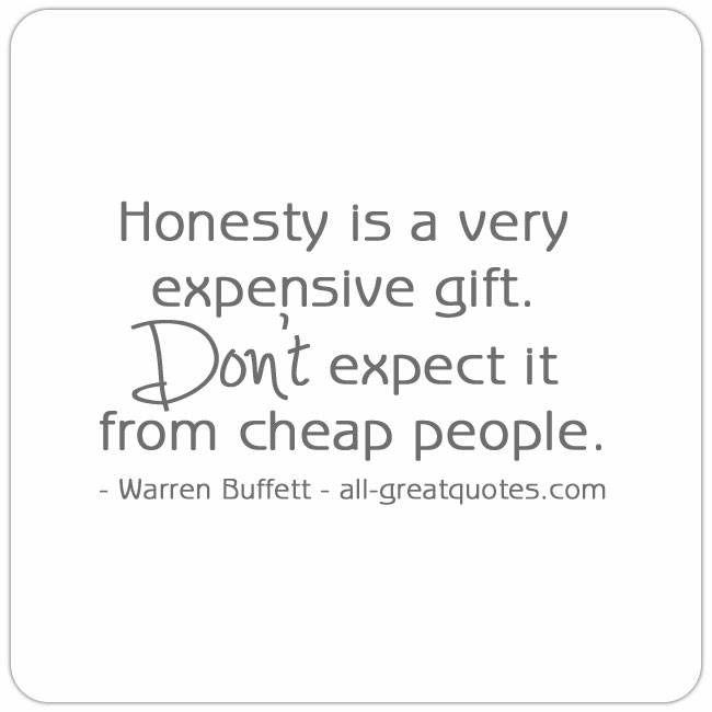 Honesty is a very expensive gift. Don t expect it from cheap people. - Warren Buffett.