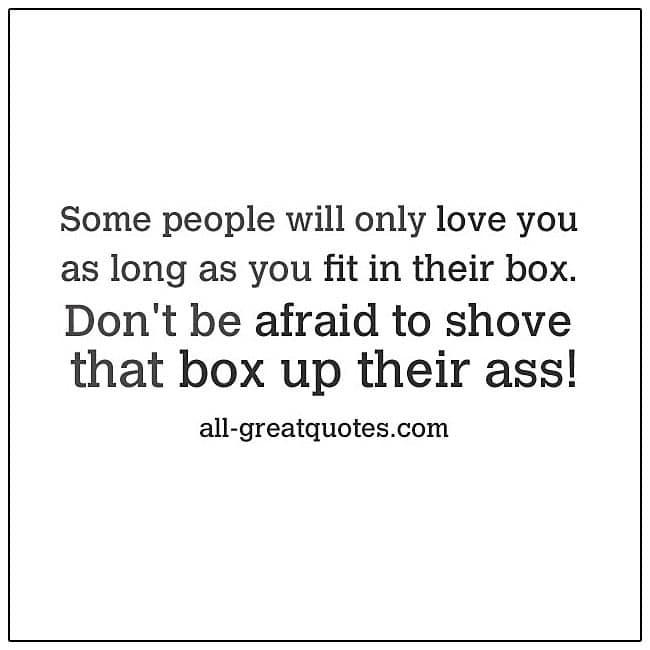 Some people will only love you as long as you fit in their box. Don't be afraid to shove that box up their ass.