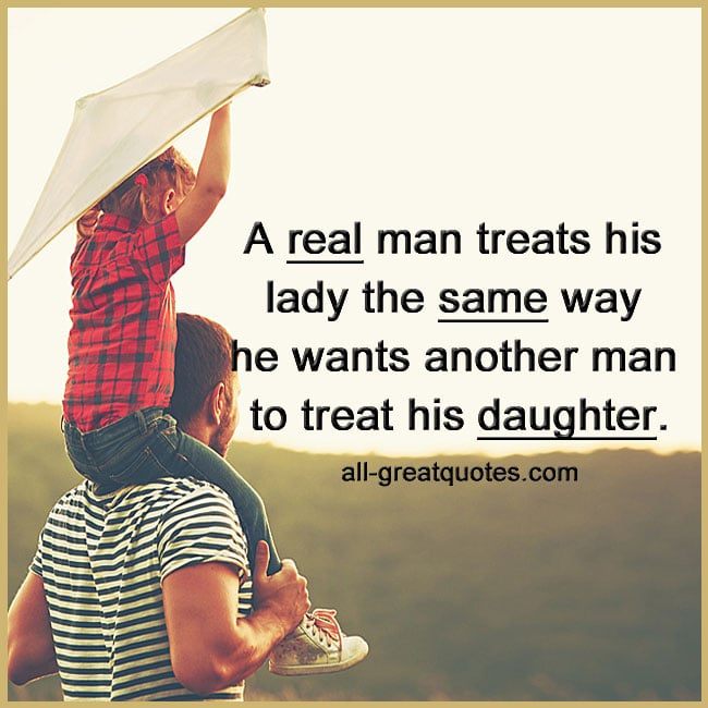 A real man treats his lady the same way he wants another man to treat his daughter. A Real Man Quotes