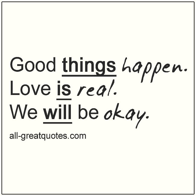 Good things happen. Love is real. We will be okay. Favorite Quotes