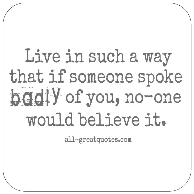 Live in such a way that if someone spoke badly of you, no-one would believe it